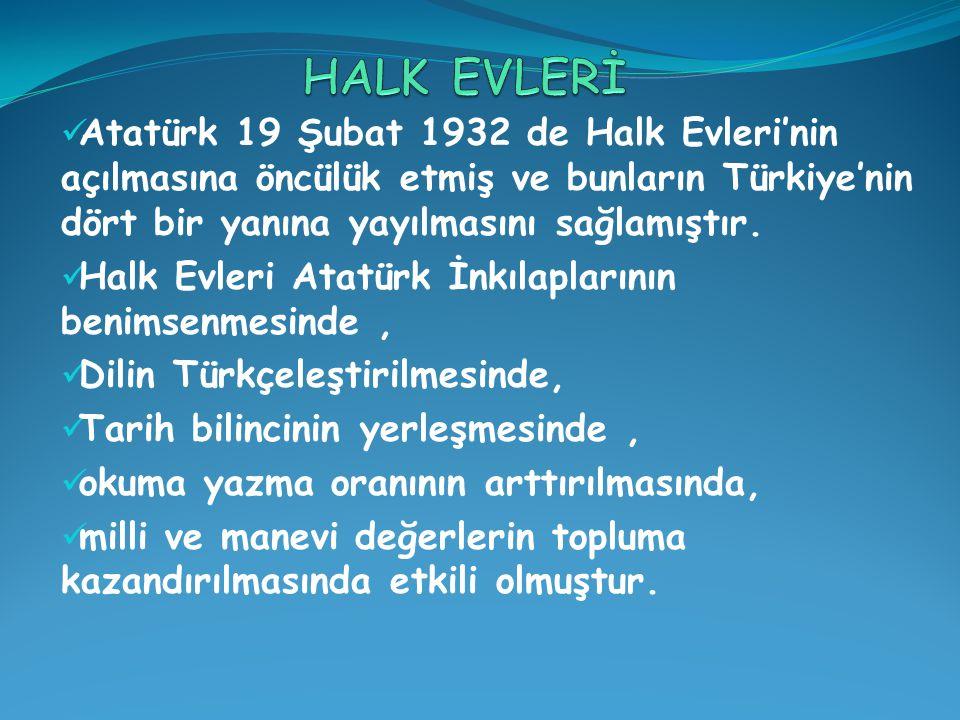 HALK EVLERİ Atatürk 19 Şubat 1932 de Halk Evleri'nin açılmasına öncülük etmiş ve bunların Türkiye'nin dört bir yanına yayılmasını sağlamıştır.