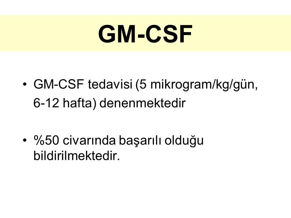 GM-CSF GM-CSF tedavisi (5 mikrogram/kg/gün, 6-12 hafta) denenmektedir