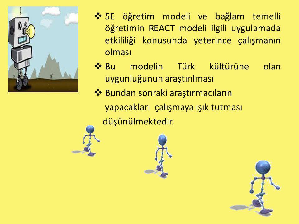 5E öğretim modeli ve bağlam temelli öğretimin REACT modeli ilgili uygulamada etkililiği konusunda yeterince çalışmanın olması