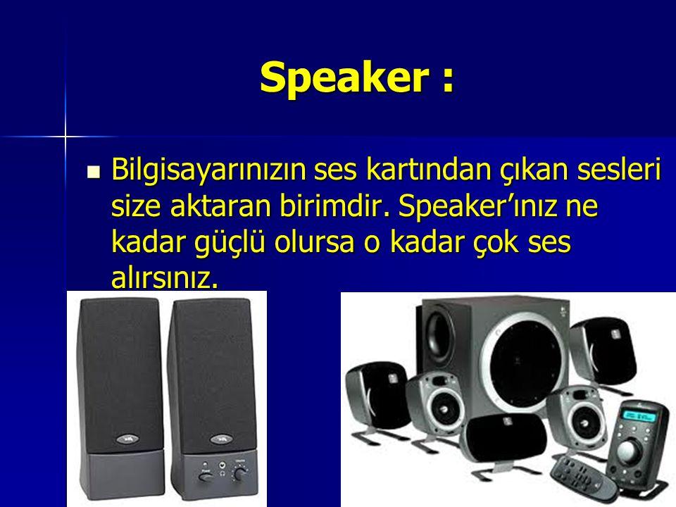 Speaker : Bilgisayarınızın ses kartından çıkan sesleri size aktaran birimdir.