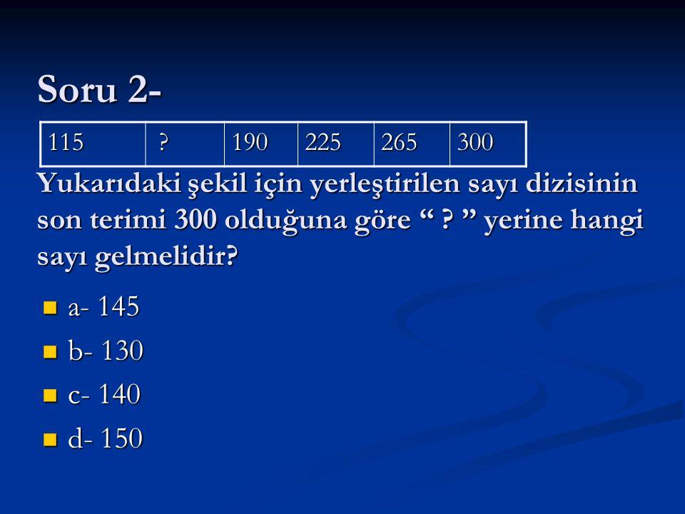 Soru 2- Yukarıdaki şekil için yerleştirilen sayı dizisinin son terimi 300 olduğuna göre yerine hangi sayı gelmelidir
