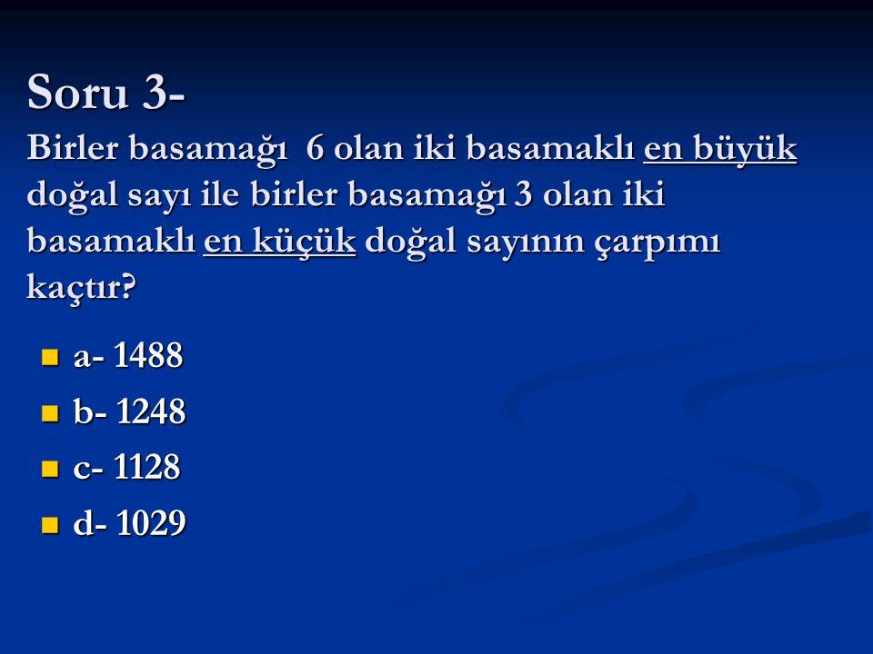 Soru 3- Birler basamağı 6 olan iki basamaklı en büyük doğal sayı ile birler basamağı 3 olan iki basamaklı en küçük doğal sayının çarpımı kaçtır