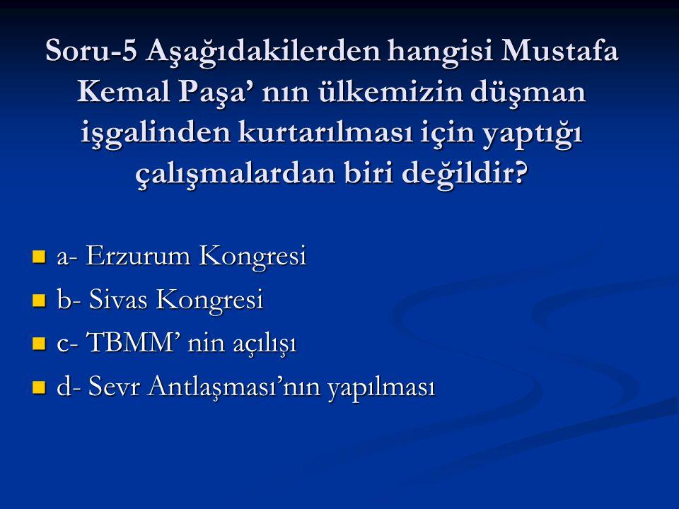 Soru-5 Aşağıdakilerden hangisi Mustafa Kemal Paşa' nın ülkemizin düşman işgalinden kurtarılması için yaptığı çalışmalardan biri değildir
