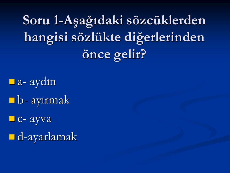 Soru 1-Aşağıdaki sözcüklerden hangisi sözlükte diğerlerinden önce gelir