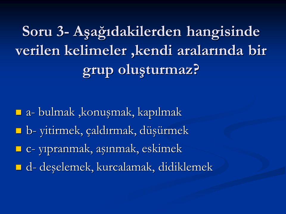 Soru 3- Aşağıdakilerden hangisinde verilen kelimeler ,kendi aralarında bir grup oluşturmaz