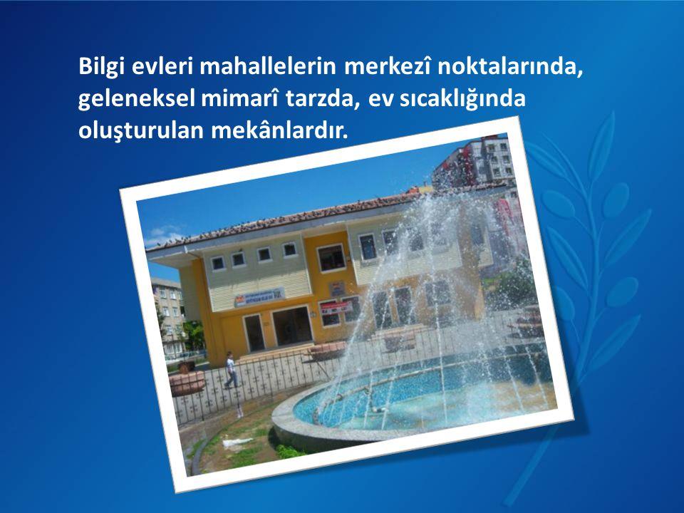 Bilgi evleri mahallelerin merkezî noktalarında, geleneksel mimarî tarzda, ev sıcaklığında oluşturulan mekânlardır.