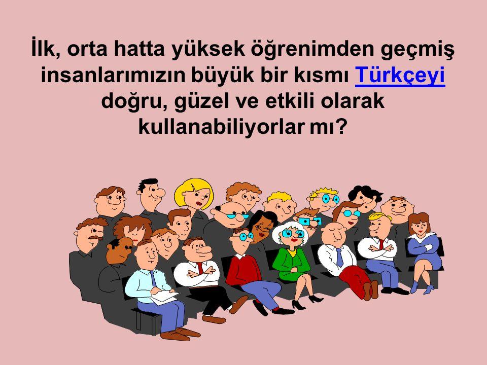 İlk, orta hatta yüksek öğrenimden geçmiş insanlarımızın büyük bir kısmı Türkçeyi doğru, güzel ve etkili olarak kullanabiliyorlar mı