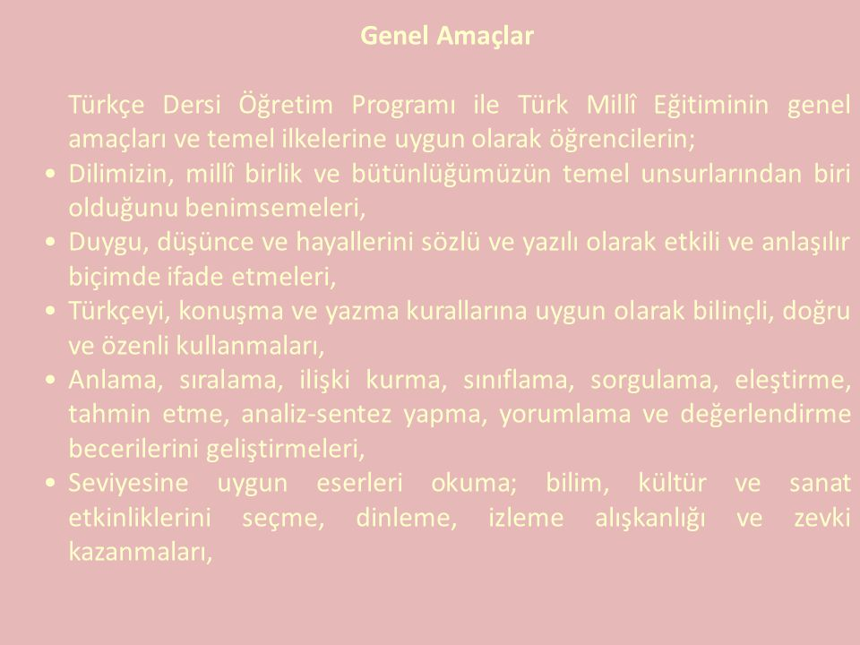 Genel Amaçlar Türkçe Dersi Öğretim Programı ile Türk Millî Eğitiminin genel amaçları ve temel ilkelerine uygun olarak öğrencilerin;