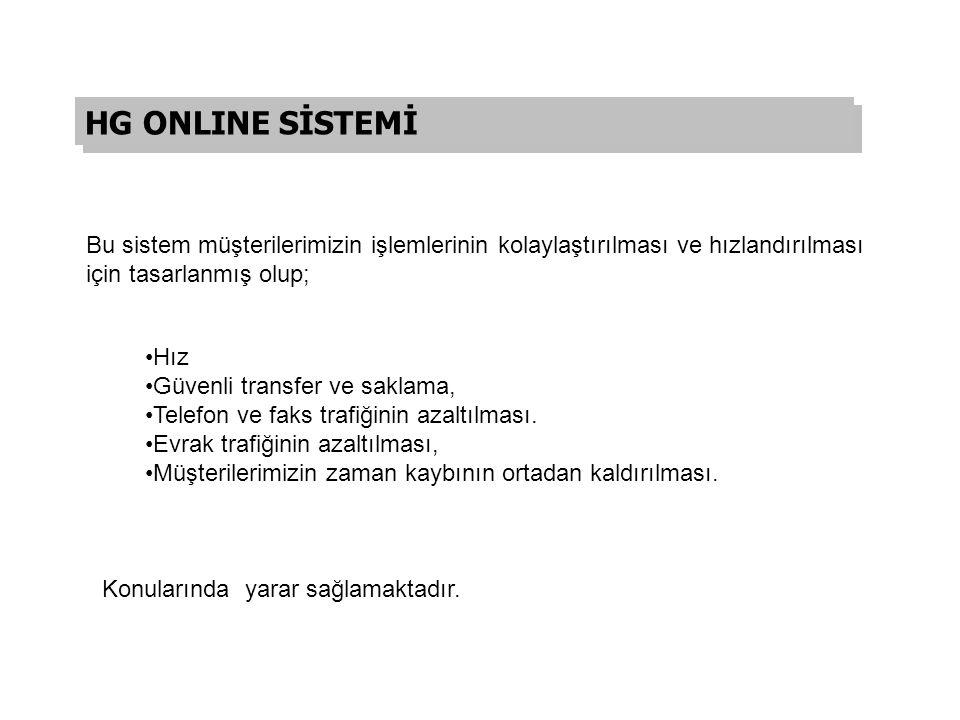 HG ONLINE SİSTEMİ Bu sistem müşterilerimizin işlemlerinin kolaylaştırılması ve hızlandırılması için tasarlanmış olup;