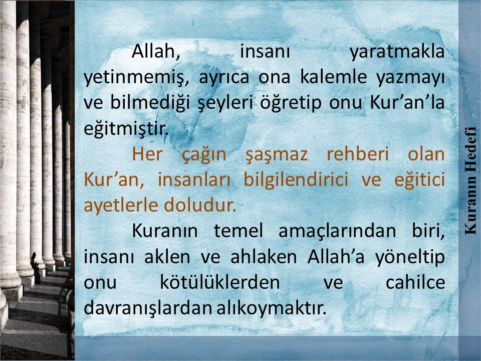 Kuranın Hedefi Allah, insanı yaratmakla yetinmemiş, ayrıca ona kalemle yazmayı ve bilmediği şeyleri öğretip onu Kur'an'la eğitmiştir.
