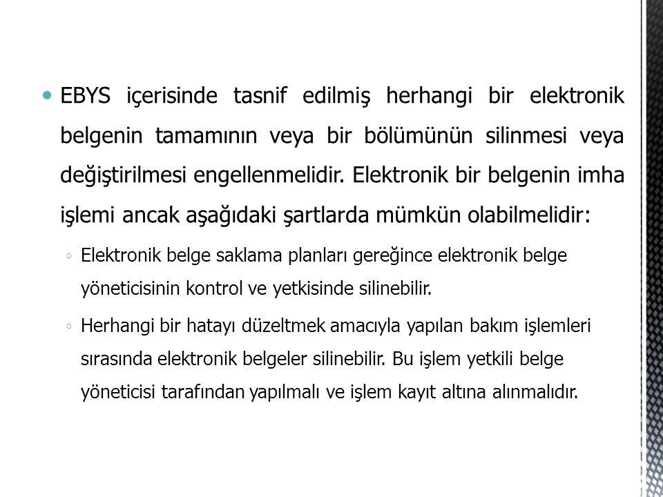 EBYS içerisinde tasnif edilmiş herhangi bir elektronik belgenin tamamının veya bir bölümünün silinmesi veya değiştirilmesi engellenmelidir. Elektronik bir belgenin imha işlemi ancak aşağıdaki şartlarda mümkün olabilmelidir: