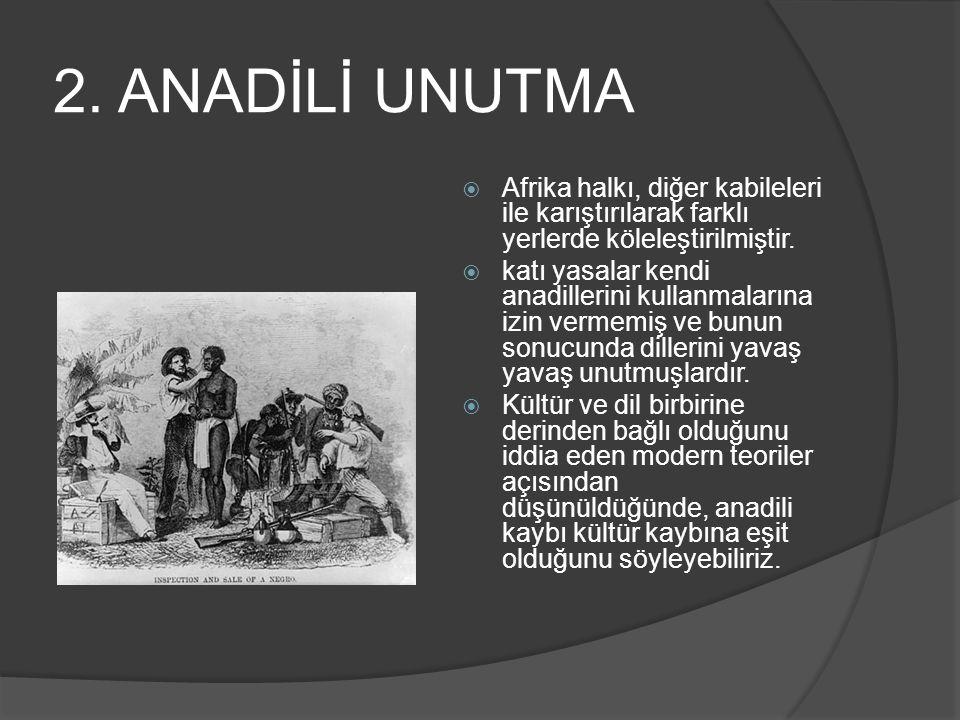 2. ANADİLİ UNUTMA Afrika halkı, diğer kabileleri ile karıştırılarak farklı yerlerde köleleştirilmiştir.