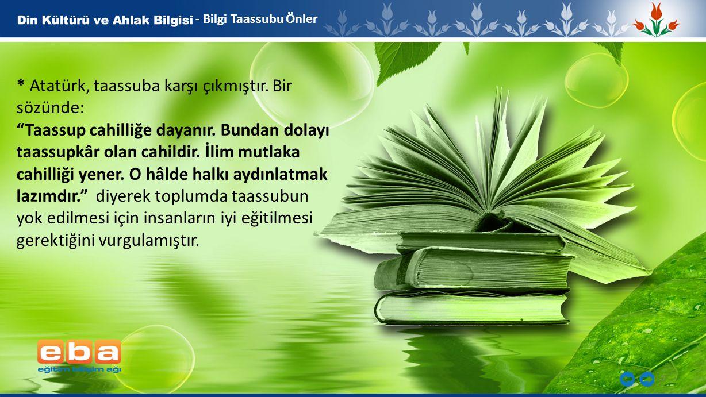 * Atatürk, taassuba karşı çıkmıştır. Bir sözünde: