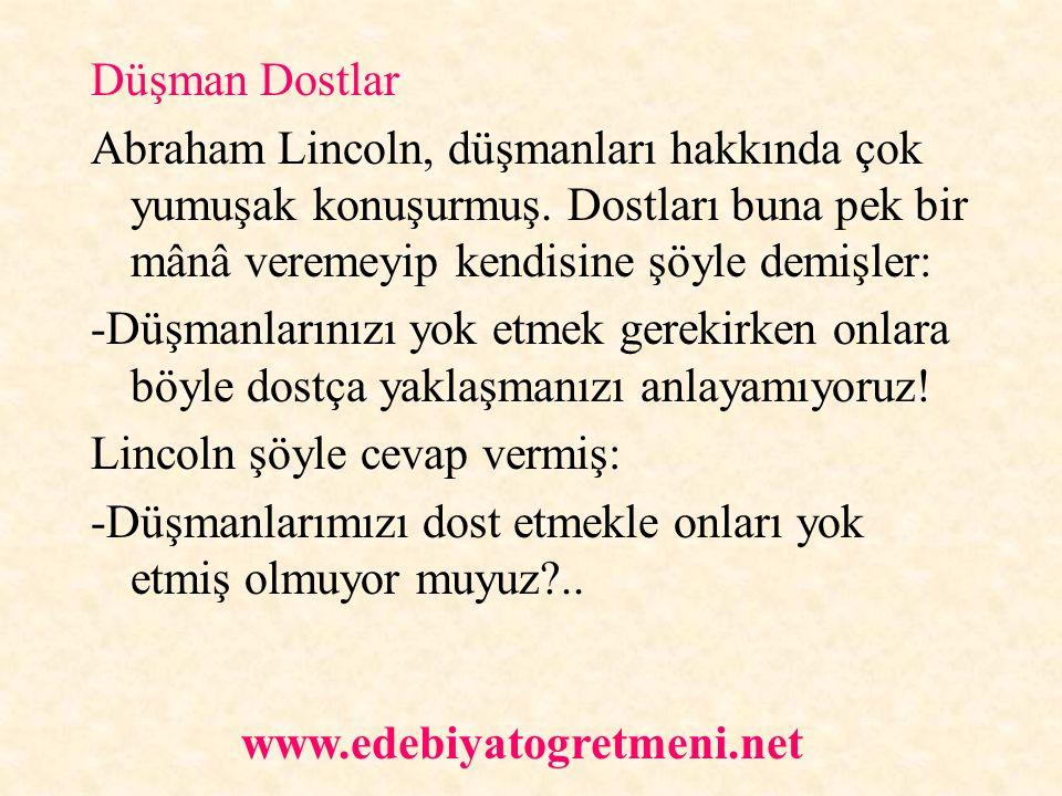 Düşman Dostlar Abraham Lincoln, düşmanları hakkında çok yumuşak konuşurmuş. Dostları buna pek bir mânâ veremeyip kendisine şöyle demişler: