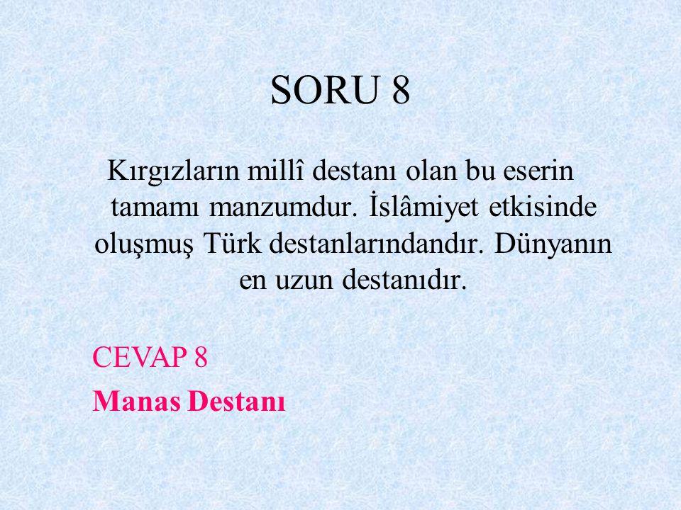 SORU 8 Kırgızların millî destanı olan bu eserin tamamı manzumdur. İslâmiyet etkisinde oluşmuş Türk destanlarındandır. Dünyanın en uzun destanıdır.