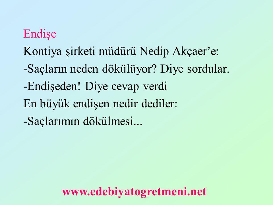 Endişe Kontiya şirketi müdürü Nedip Akçaer'e: -Saçların neden dökülüyor Diye sordular. -Endişeden! Diye cevap verdi.