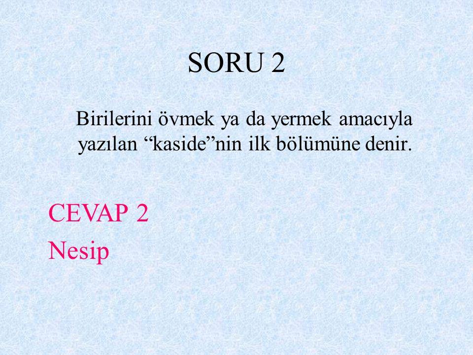 SORU 2 Birilerini övmek ya da yermek amacıyla yazılan kaside nin ilk bölümüne denir. CEVAP 2 Nesip
