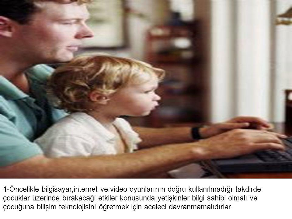 1-Öncelikle bilgisayar,internet ve video oyunlarının doğru kullanılmadığı takdirde çocuklar üzerinde bırakacağı etkiler konusunda yetişkinler bilgi sahibi olmalı ve çocuğuna bilişim teknolojisini öğretmek için aceleci davranmamalıdırlar.