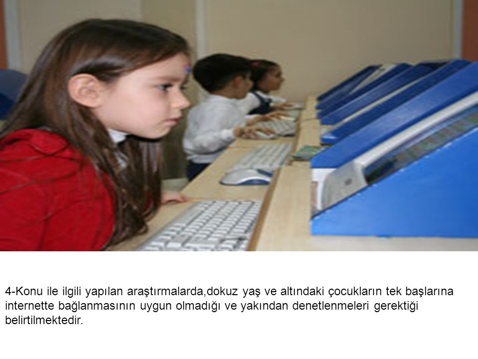 4-Konu ile ilgili yapılan araştırmalarda,dokuz yaş ve altındaki çocukların tek başlarına internette bağlanmasının uygun olmadığı ve yakından denetlenmeleri gerektiği belirtilmektedir.
