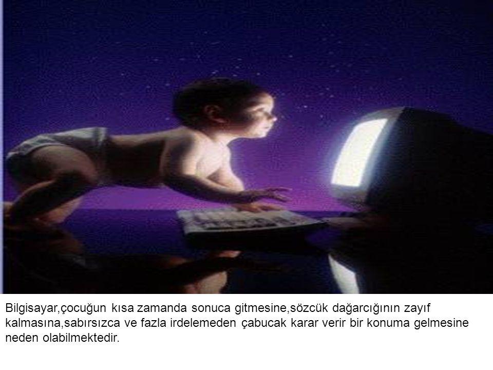 Bilgisayar,çocuğun kısa zamanda sonuca gitmesine,sözcük dağarcığının zayıf kalmasına,sabırsızca ve fazla irdelemeden çabucak karar verir bir konuma gelmesine neden olabilmektedir.