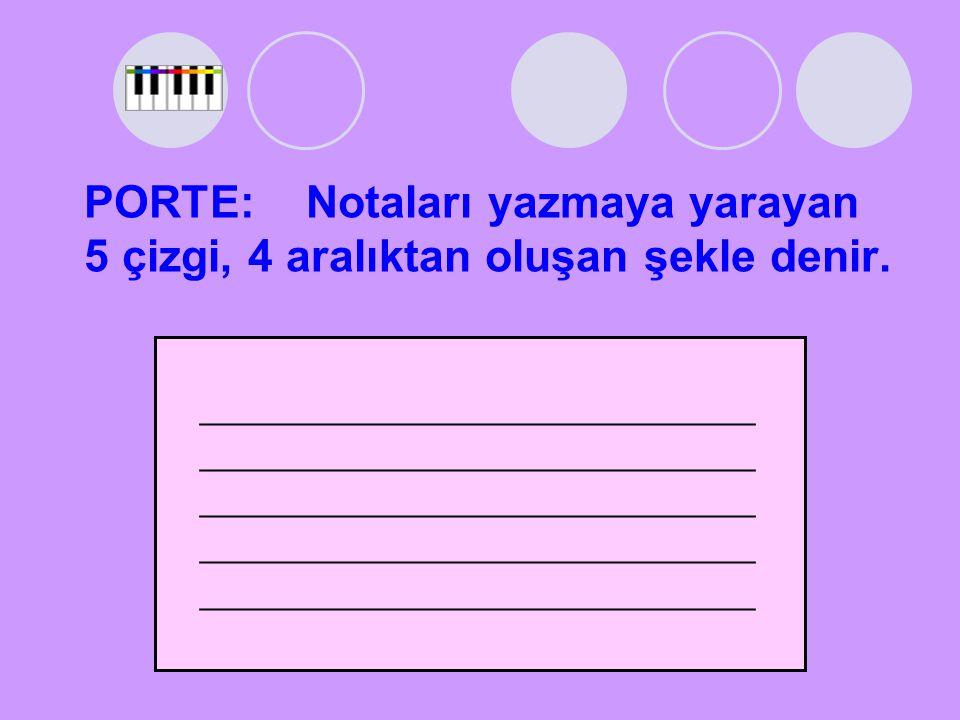 PORTE: Notaları yazmaya yarayan 5 çizgi, 4 aralıktan oluşan şekle denir.