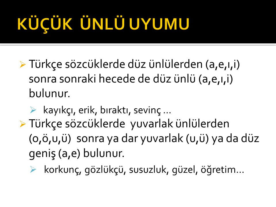 KÜÇÜK ÜNLÜ UYUMU Türkçe sözcüklerde düz ünlülerden (a,e,ı,i) sonra sonraki hecede de düz ünlü (a,e,ı,i) bulunur.