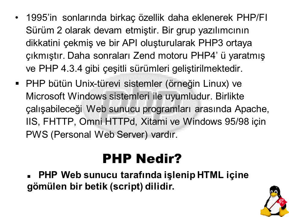 1995'in sonlarında birkaç özellik daha eklenerek PHP/FI Sürüm 2 olarak devam etmiştir. Bir grup yazılımcının dikkatini çekmiş ve bir API oluşturularak PHP3 ortaya çıkmıştır. Daha sonraları Zend motoru PHP4' ü yaratmış ve PHP 4.3.4 gibi çeşitli sürümleri geliştirilmektedir.