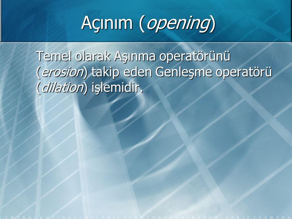 Açınım (opening) Temel olarak Aşınma operatörünü (erosion) takip eden Genleşme operatörü (dilation) işlemidir.