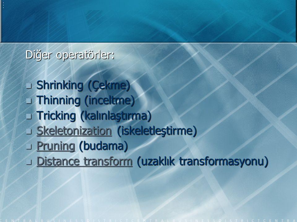 Diğer operatörler: Shrinking (Çekme) Thinning (inceltme) Tricking (kalınlaştırma) Skeletonization (iskeletleştirme)