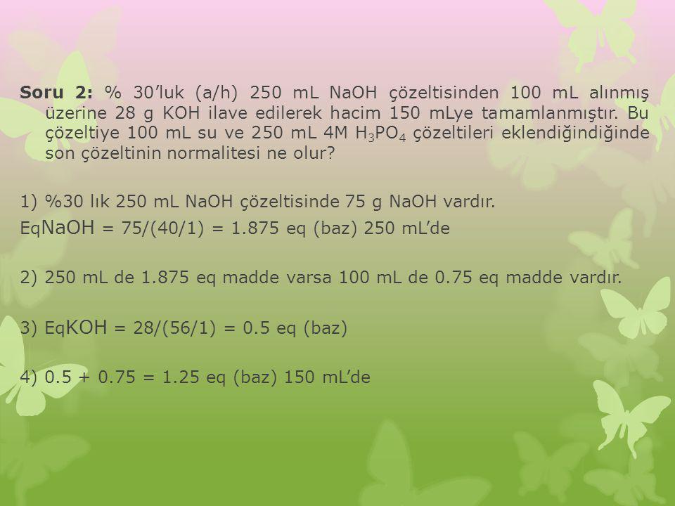 Soru 2: % 30'luk (a/h) 250 mL NaOH çözeltisinden 100 mL alınmış üzerine 28 g KOH ilave edilerek hacim 150 mLye tamamlanmıştır.