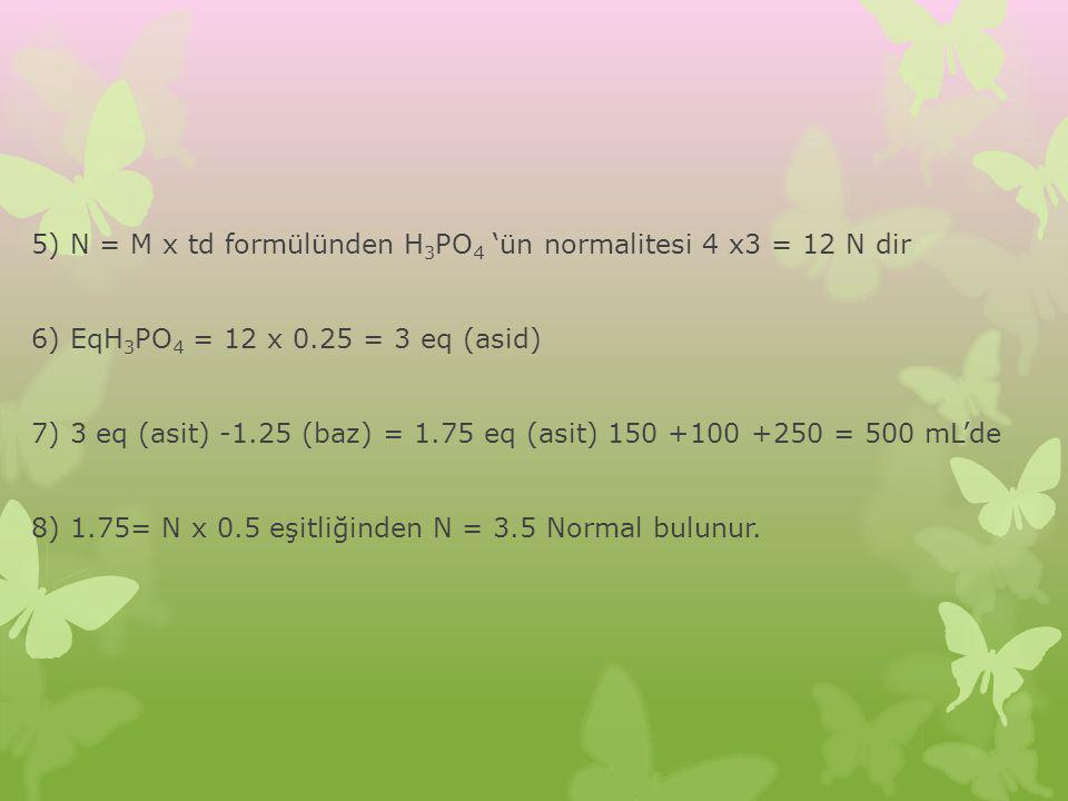5) N = M x td formülünden H3PO4 'ün normalitesi 4 x3 = 12 N dir 6) EqH3PO4 = 12 x 0.25 = 3 eq (asid) 7) 3 eq (asit) -1.25 (baz) = 1.75 eq (asit) 150 +100 +250 = 500 mL'de 8) 1.75= N x 0.5 eşitliğinden N = 3.5 Normal bulunur.