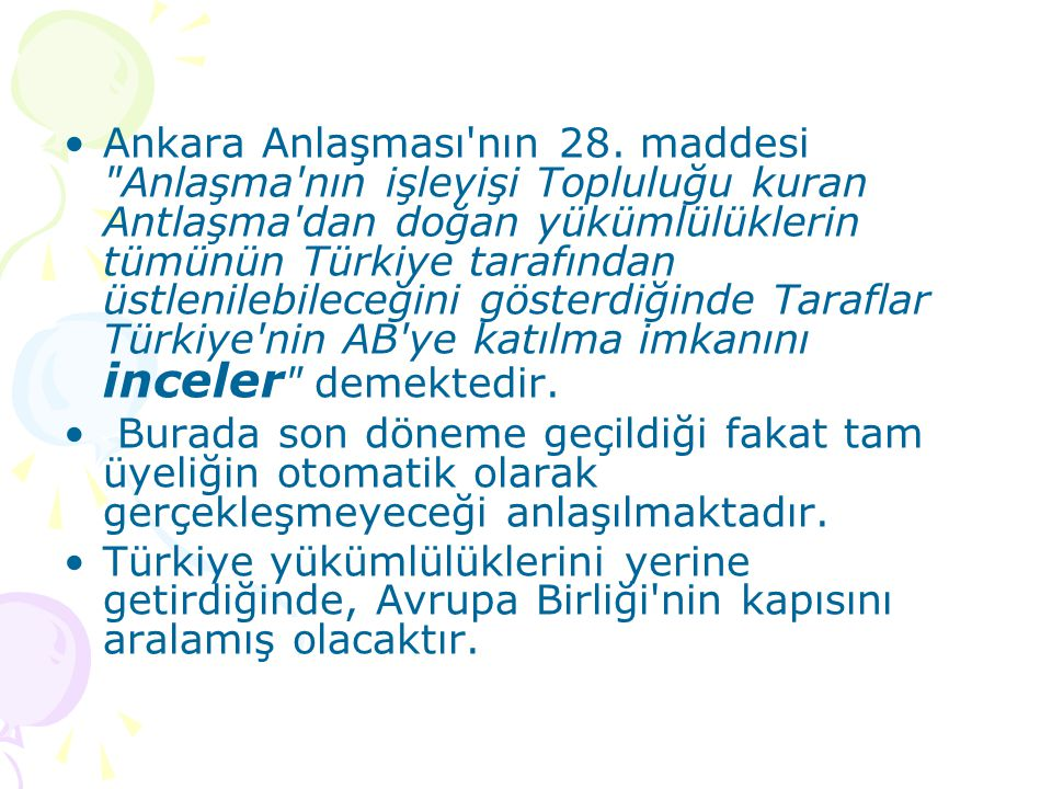 Ankara Anlaşması nın 28. maddesi Anlaşma nın işleyişi Topluluğu kuran Antlaşma dan doğan yükümlülüklerin tümünün Türkiye tarafından üstlenilebileceğini gösterdiğinde Taraflar Türkiye nin AB ye katılma imkanını inceler demektedir.