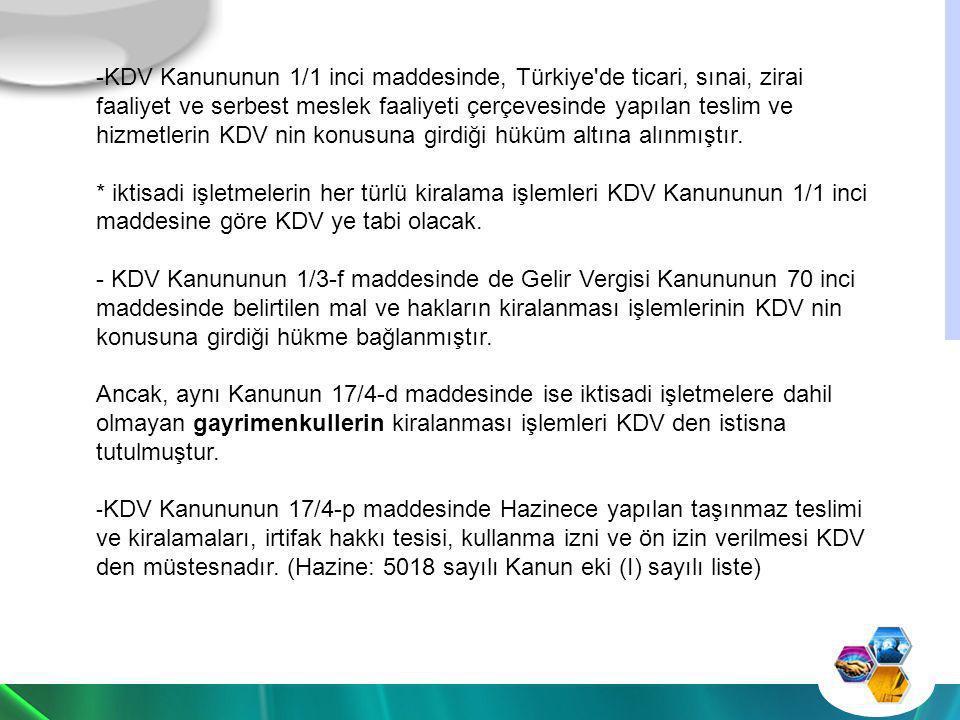 KDV Kanununun 1/1 inci maddesinde, Türkiye de ticari, sınai, zirai faaliyet ve serbest meslek faaliyeti çerçevesinde yapılan teslim ve hizmetlerin KDV nin konusuna girdiği hüküm altına alınmıştır.