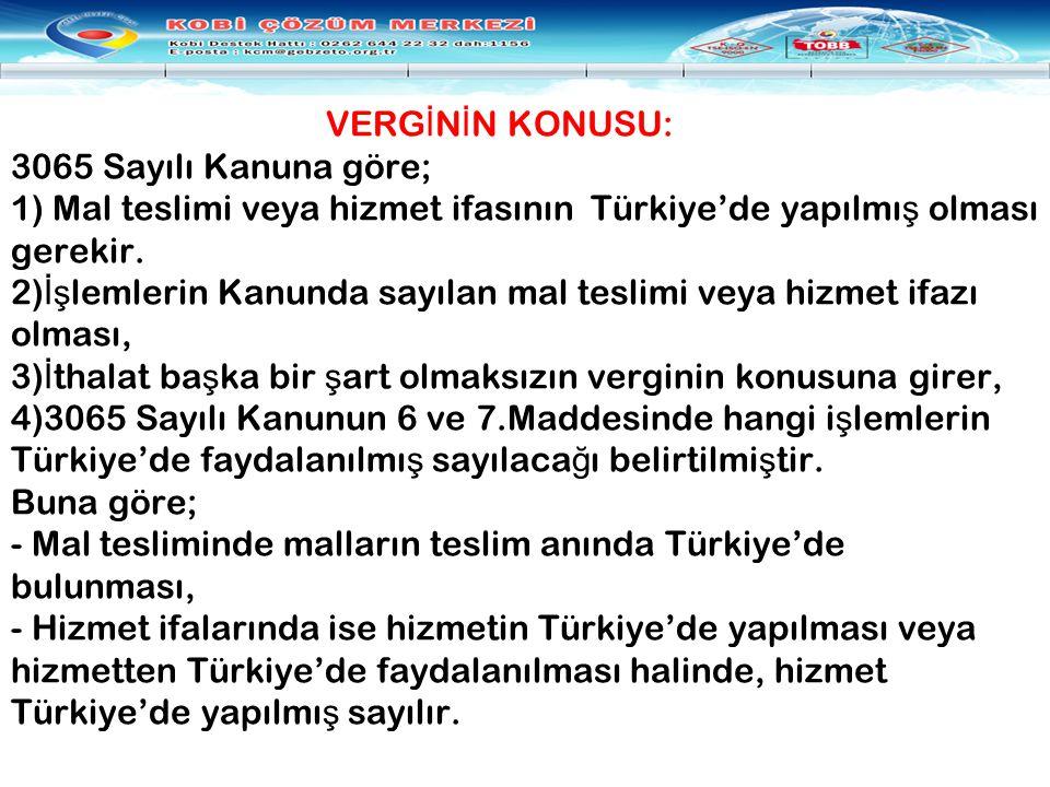 VERGİNİN KONUSU: 3065 Sayılı Kanuna göre; 1) Mal teslimi veya hizmet ifasının Türkiye'de yapılmış olması gerekir.