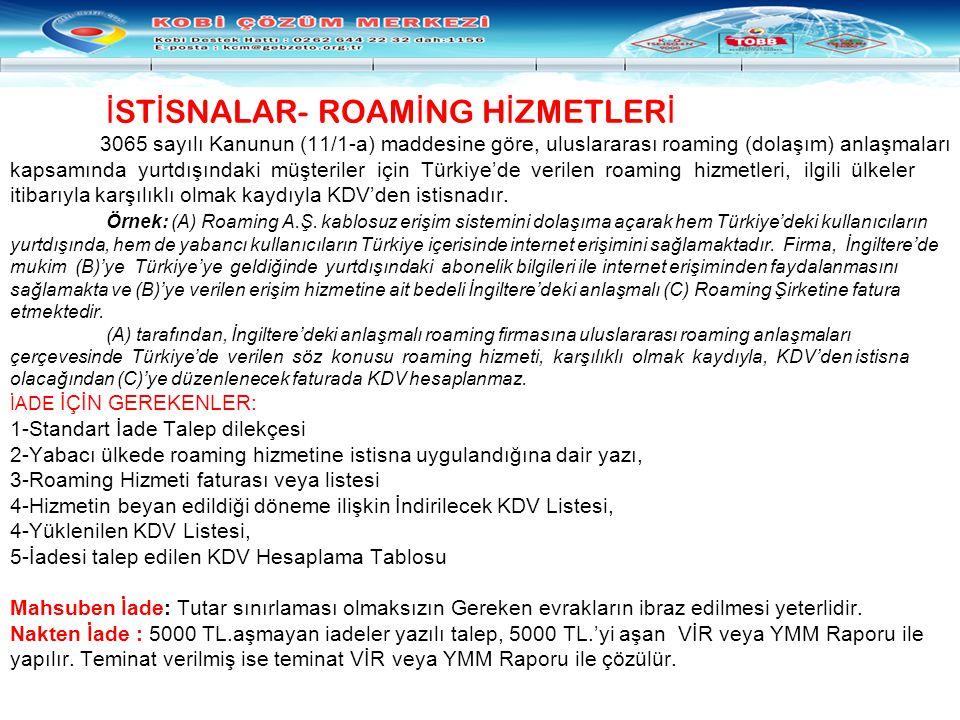 İSTİSNALAR- ROAMİNG HİZMETLERİ 3065 sayılı Kanunun (11/1-a) maddesine göre, uluslararası roaming (dolaşım) anlaşmaları kapsamında yurtdışındaki müşteriler için Türkiye'de verilen roaming hizmetleri, ilgili ülkeler itibarıyla karşılıklı olmak kaydıyla KDV'den istisnadır. Örnek: (A) Roaming A.Ş.