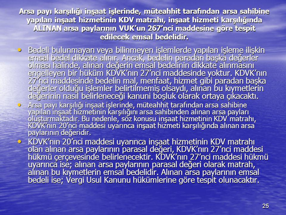 Arsa payı karşılığı inşaat işlerinde, müteahhit tarafından arsa sahibine yapılan inşaat hizmetinin KDV matrahı, inşaat hizmeti karşılığında ALINAN arsa paylarının VUK'un 267'nci maddesine göre tespit edilecek emsal bedelidir.