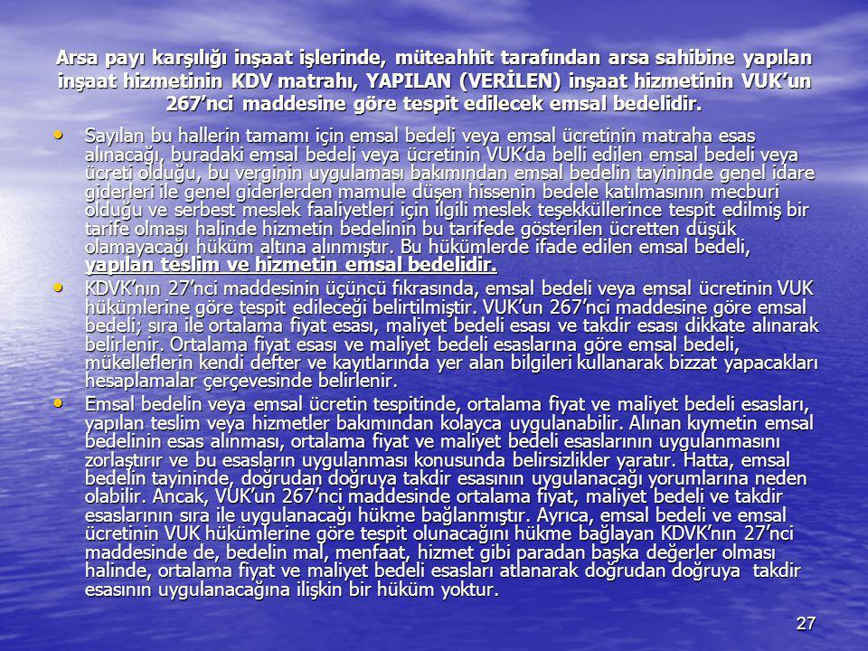 Arsa payı karşılığı inşaat işlerinde, müteahhit tarafından arsa sahibine yapılan inşaat hizmetinin KDV matrahı, YAPILAN (VERİLEN) inşaat hizmetinin VUK'un 267'nci maddesine göre tespit edilecek emsal bedelidir.