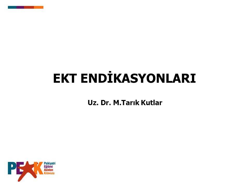 EKT ENDİKASYONLARI Uz. Dr. M.Tarık Kutlar