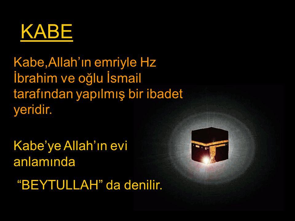 KABE Kabe,Allah'ın emriyle Hz İbrahim ve oğlu İsmail tarafından yapılmış bir ibadet yeridir. Kabe'ye Allah'ın evi anlamında.