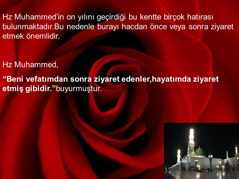 Hz Muhammed'in on yılını geçirdiği bu kentte birçok hatırası bulunmaktadır.Bu nedenle burayı hacdan önce veya sonra ziyaret etmek önemlidir.