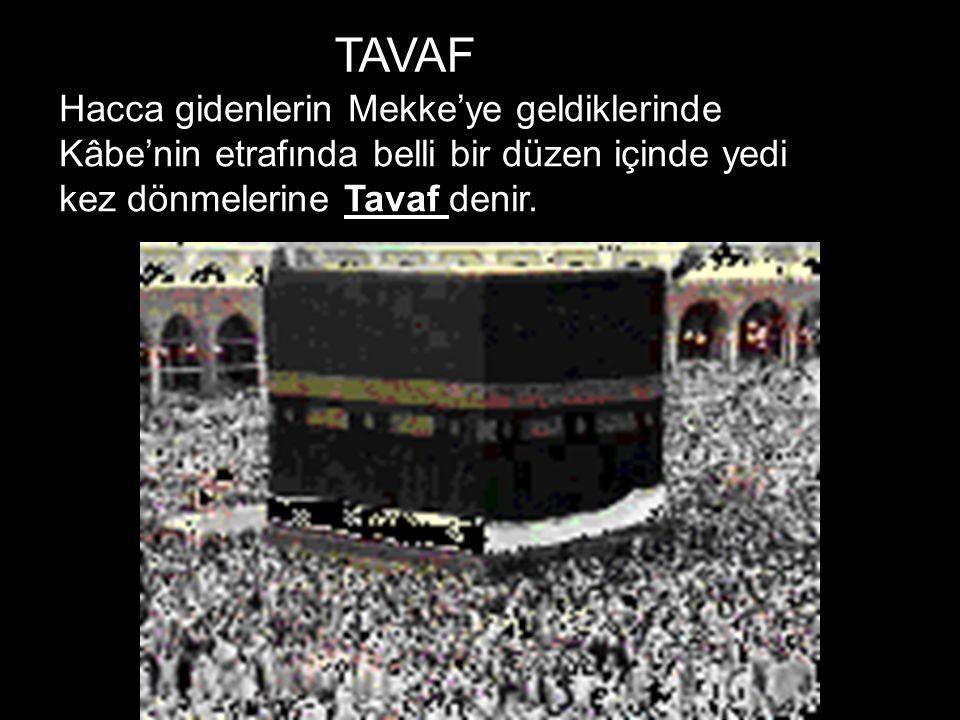 TAVAF Hacca gidenlerin Mekke'ye geldiklerinde Kâbe'nin etrafında belli bir düzen içinde yedi kez dönmelerine Tavaf denir.