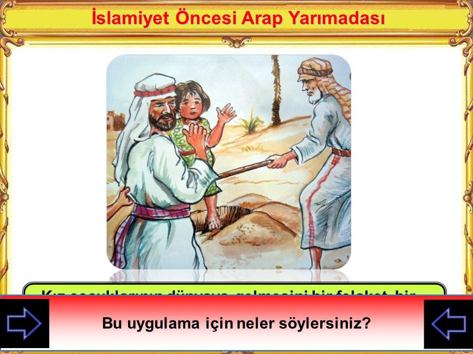 İslamiyet Öncesi Arap Yarımadası Bu uygulama için neler söylersiniz