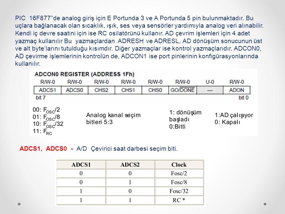 """PIC 16F877""""de analog giriş için E Portunda 3 ve A Portunda 5 pin bulunmaktadır. Bu uçlara bağlanacak olan sıcaklık, ışık, ses veya sensörler yardımıyla analog veri alınabilir. Kendi iç devre saatini için ise RC osilatörünü kullanır. AD çevrim işlemleri için 4 adet yazmaç kullanılır Bu yazmaçlardan ADRESH ve ADRESL, AD dönüşüm sonucunun üst ve alt byte'larını tutulduğu kısımdır. Diğer yazmaçlar ise kontrol yazmaçlarıdır. ADCON0, AD çevirme işlemlerinin kontrolün de, ADCON1 ise port pinlerinin konfigürasyonlarında kullanılır."""