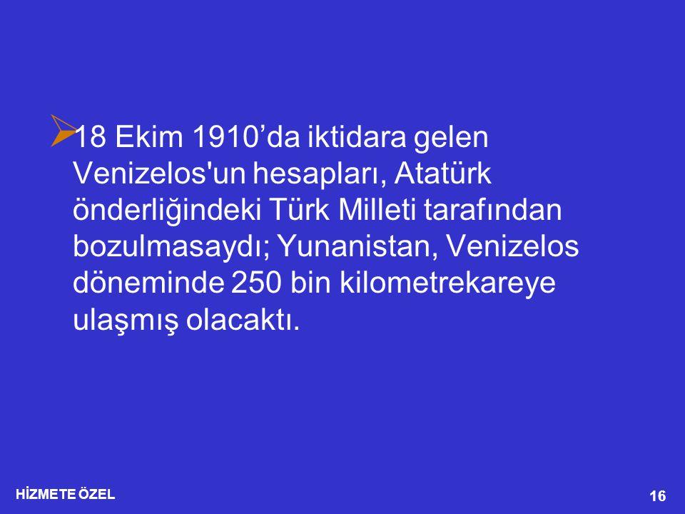 18 Ekim 1910'da iktidara gelen Venizelos un hesapları, Atatürk önderliğindeki Türk Milleti tarafından bozulmasaydı; Yunanistan, Venizelos döneminde 250 bin kilometrekareye ulaşmış olacaktı.