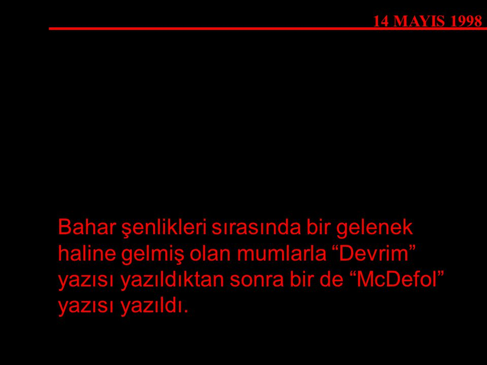 14 MAYIS 1998 Bahar şenlikleri sırasında bir gelenek haline gelmiş olan mumlarla Devrim yazısı yazıldıktan sonra bir de McDefol yazısı yazıldı.