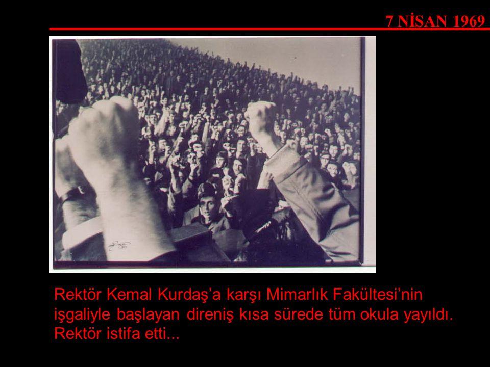 7 NİSAN 1969 Rektör Kemal Kurdaş'a karşı Mimarlık Fakültesi'nin işgaliyle başlayan direniş kısa sürede tüm okula yayıldı.