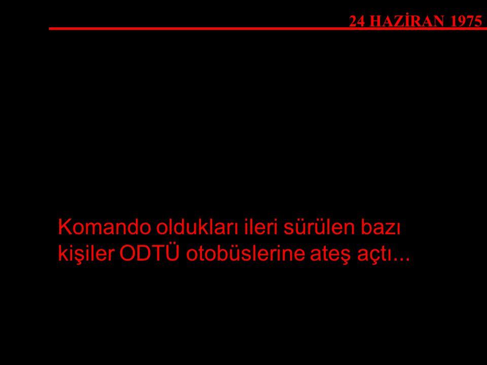 24 HAZİRAN 1975 Komando oldukları ileri sürülen bazı kişiler ODTÜ otobüslerine ateş açtı...