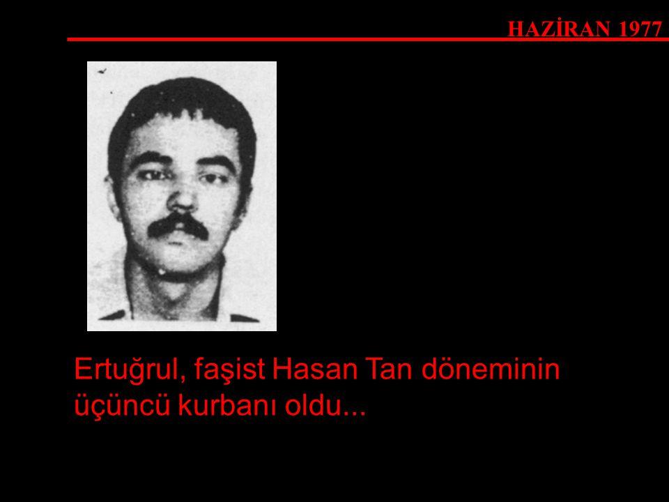 Ertuğrul, faşist Hasan Tan döneminin üçüncü kurbanı oldu...