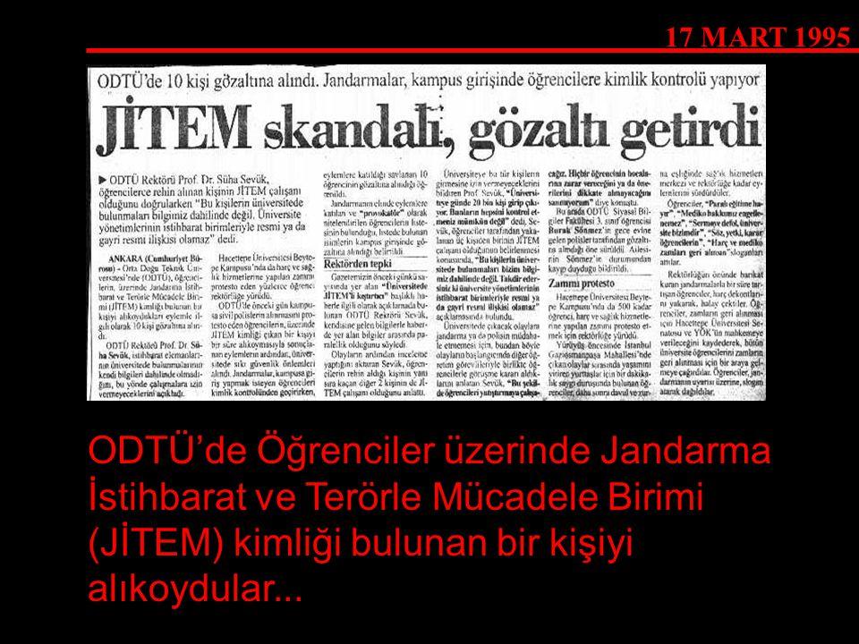 17 MART 1995 ODTÜ'de Öğrenciler üzerinde Jandarma İstihbarat ve Terörle Mücadele Birimi (JİTEM) kimliği bulunan bir kişiyi alıkoydular...