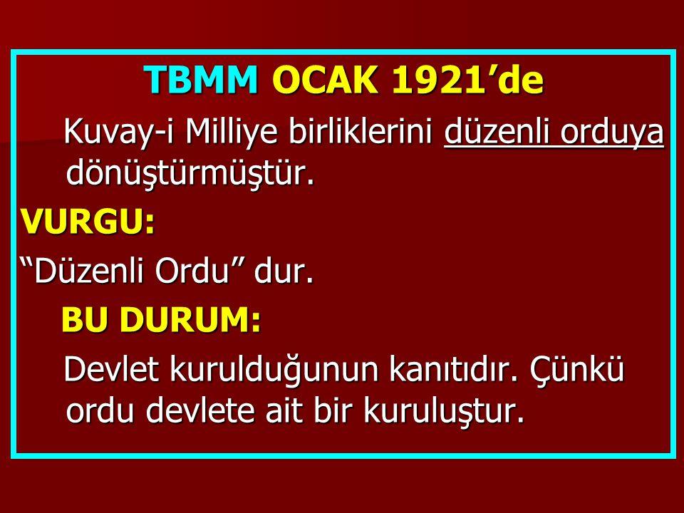 TBMM OCAK 1921'de Kuvay-i Milliye birliklerini düzenli orduya dönüştürmüştür. VURGU: Düzenli Ordu dur.